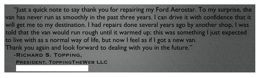 """Just a quick note to say thank you for repairing my Ford Aerostar. To my surprise, the van has never run as smoothly in the past three years. I can drive it with confidence that it will get me to my destination. I had repairs done several years ago by another shop, I was told that the van would run rough until it warmed up; this was something I just expected to live with as a normal way of life, but now I feel as if I got a new van.